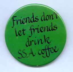 SSA coffee has improved since I had this button made, but the beer is still a better deal.